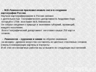 - М.В.Ломоносов приложил немало сил и в создании картографии России. Научное кар