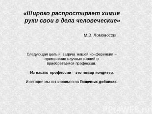 «Широко распростирает химия руки свои в дела человеческие» М.В. ЛомоносовСледующ