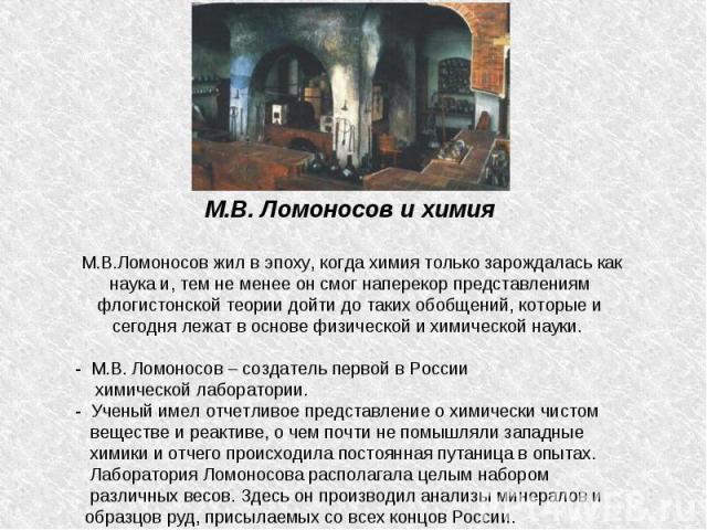 М.В. Ломоносов и химия М.В.Ломоносов жил в эпоху, когда химия только зарождалась как наука и, тем не менее он смог наперекор представлениям флогистонской теории дойти до таких обобщений, которые и сегодня лежат в основе физической и химической науки…