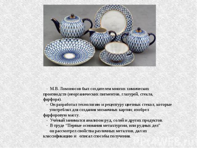 - М.В. Ломоносов был создателем многих химических производств (неорганических пигментов, глазурей, стекла, фарфора). - Он разработал технологию и рецептуру цветных стекол, которые употреблял для создания мозаичных картин; изобрел фарфоровую массу. -…