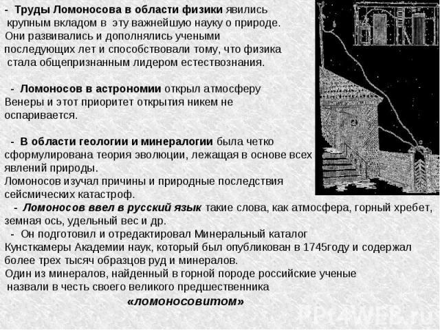 - Труды Ломоносова в области физики явились крупным вкладом в эту важнейшую науку о природе. Они развивались и дополнялись учеными последующих лет и способствовали тому, что физика стала общепризнанным лидером естествознания. - Ломоносов в астрономи…