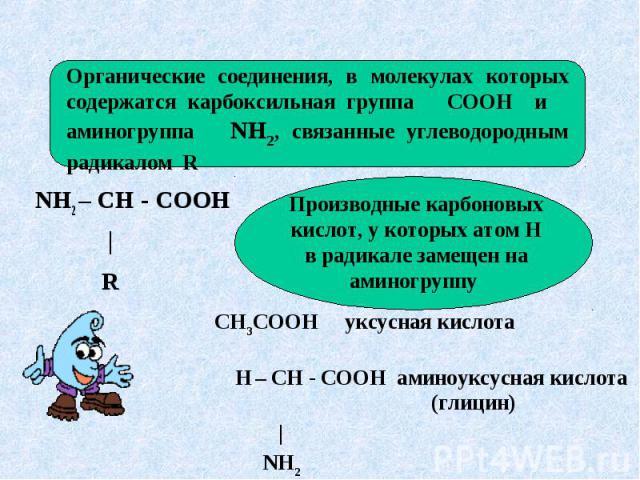 Органические соединения, в молекулах которых содержатся карбоксильная группа СООН и аминогруппа NH2, связанные углеводородным радикалом R NH2 – CH - COOH | R Производные карбоновых кислот, у которых атом Н в радикале замещен на аминогруппу
