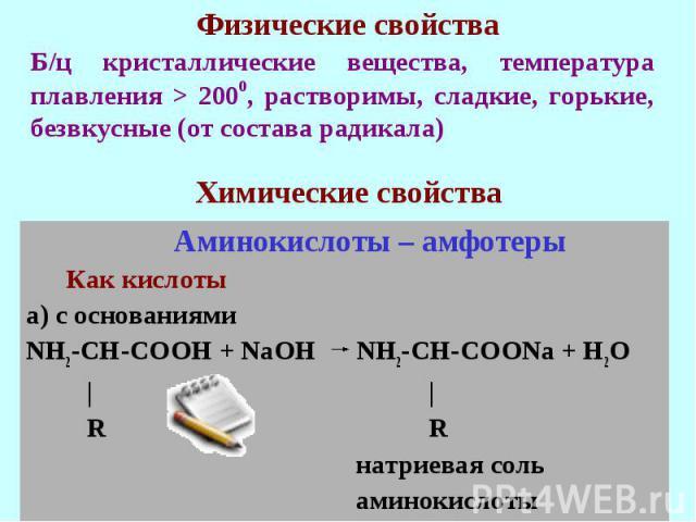 Б/ц кристаллические вещества, температура плавления > 2000, растворимы, сладкие, горькие, безвкусные (от состава радикала) Аминокислоты – амфотеры Как кислотыа) с основаниямиNH2-CH-COOH + NaOH NH2-CH-COONa + H2O | | R R натриевая соль аминокислоты