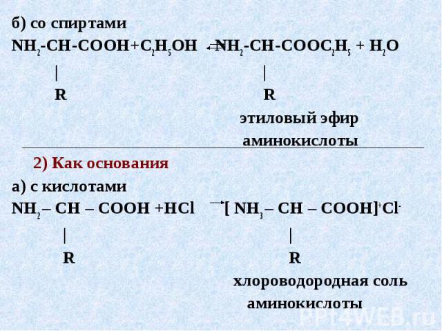 б) со спиртамиNH2-CH-COOH+С2Н5ОН NH2-CH-COOС2Н5 + H2O | | R R этиловый эфир аминокислоты 2) Как основанияа) с кислотамиNH2 – CH – COOH +HCl [ NH3 – CH – COOH]+Сl- | | R R хлороводородная соль аминокислоты
