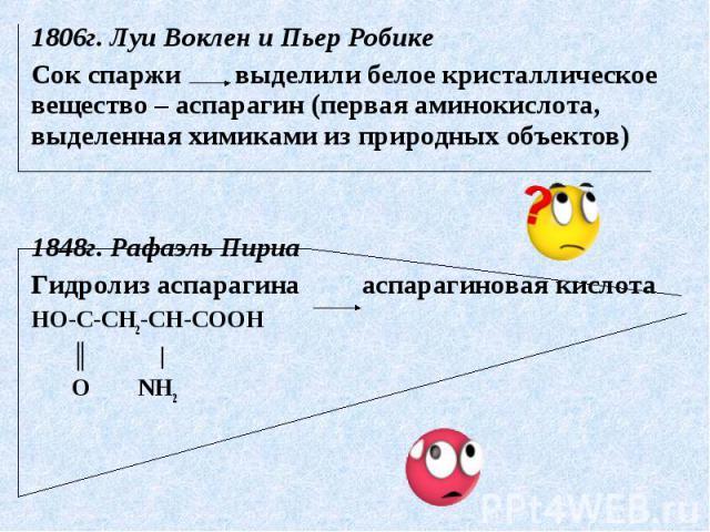 1806г. Луи Воклен и Пьер РобикеСок спаржи выделили белое кристаллическое вещество – аспарагин (первая аминокислота, выделенная химиками из природных объектов)1848г. Рафаэль ПириаГидролиз аспарагина аспарагиновая кислотаНО-С-СН2-СН-СООН ║ | О NH2