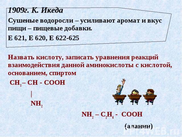 1909г. К. Икеда Сушеные водоросли – усиливают аромат и вкус пищи – пищевые добавки.Е 621, Е 620, Е 622-625Назвать кислоту, записать уравнения реакций взаимодействия данной аминокислоты с кислотой, основанием, спиртом СН3 – СН - СООН | NH2 NH2 – С2Н4…