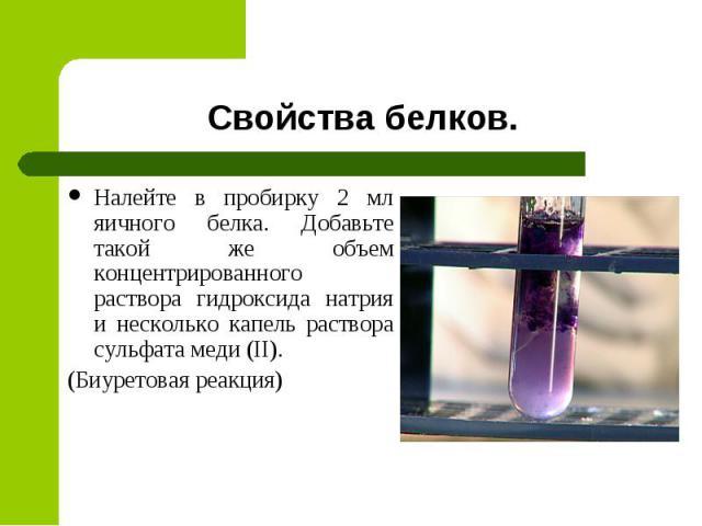 Свойства белковНалейте в пробирку 2 мл яичного белка. Добавьте такой же объем концентрированного раствора гидроксида натрия и несколько капель раствора сульфата меди (II).(Биуретовая реакция)