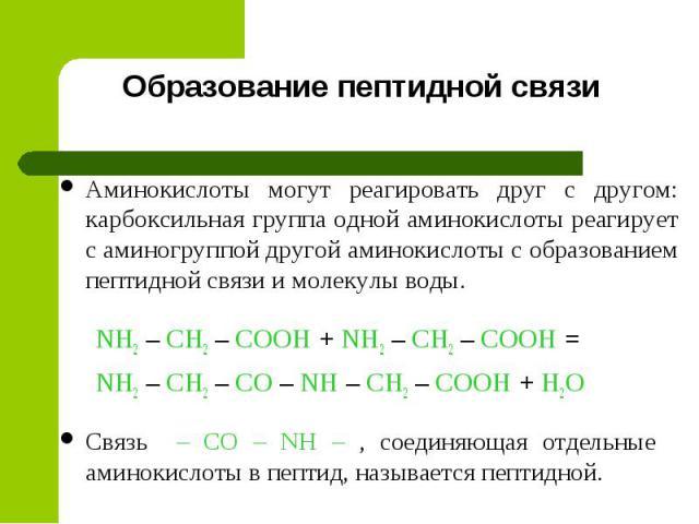 Образование пептидной связи Аминокислоты могут реагировать друг с другом: карбоксильная группа одной аминокислоты реагирует с аминогруппой другой аминокислоты с образованием пептидной связи и молекулы воды. NH2 – CH2 – COOH + NH2 – CH2 – COOH = NH2 …