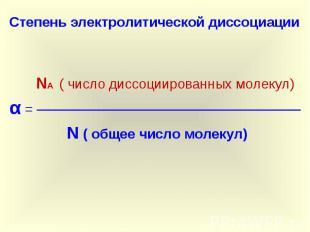 Степень электролитической диссоциации NА ( число диссоциированных молекул)α = ──
