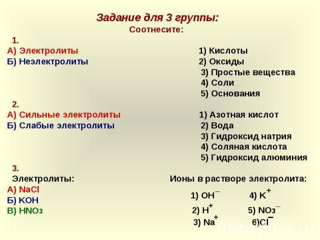 Задание для 3 группы:Соотнесите: 1.А) Электролиты 1) КислотыБ) Неэлектролиты 2) Оксиды 3) Простые вещества 4) Соли 5) Основания 2.А) Сильные электролиты 1) Азотная кислотБ) Слабые электролиты 2) Вода 3) Гидроксид натрия 4) Соляная кислота 5) Гидрокс…