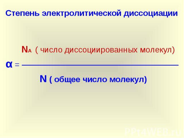 Степень электролитической диссоциации NА ( число диссоциированных молекул)α = ─────────────────────────── N ( общее число молекул)