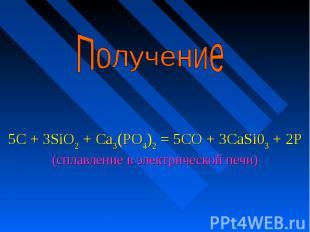 Получение 5С + 3SiO2 + Са3(РО4)2 = 5СО + 3CaSi03 + 2Р (сплавление в электрическо