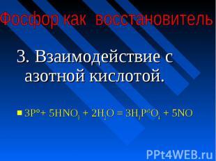 3. Взаимодействие с азотной кислотой.ЗР°+ 5HNO3 + 2Н2О = ЗН3Р+5O4 + 5NO