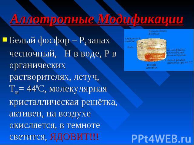 Белый фосфор – P4 запах чесночный, Н в воде, Р в органических растворителях, летуч, Tпл= 440С, молекулярная кристаллическая решётка, активен, на воздухе окисляется, в темноте светится, ЯДОВИТ!!!