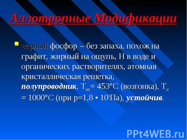 Аллотропные Модификации черный фосфор – без запаха, похож на графит, жирный на ощупь, Н в воде и органических растворителях, атомная кристаллическая решетка, полупроводник, Ткип= 453°С (возгонка), Тпл = 1000°С (при р=1,8 • 109Па), устойчив.