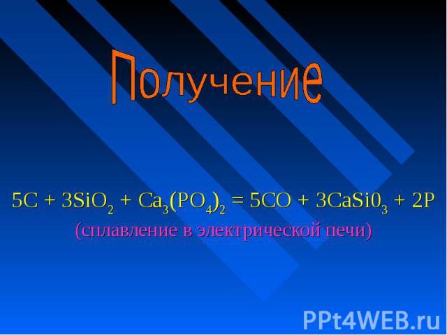 Получение 5С + 3SiO2 + Са3(РО4)2 = 5СО + 3CaSi03 + 2Р (сплавление в электрической печи)