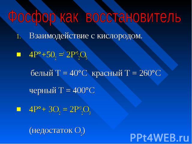 Фосфор как восстановитель Взаимодействие с кислородом. 4Р°+502 =t 2Р+52O5 белый Т = 40°С красный Т = 260°С черный Т = 400°С4Р°+ ЗО2 = 2Р+32O3 (недостаток О2)