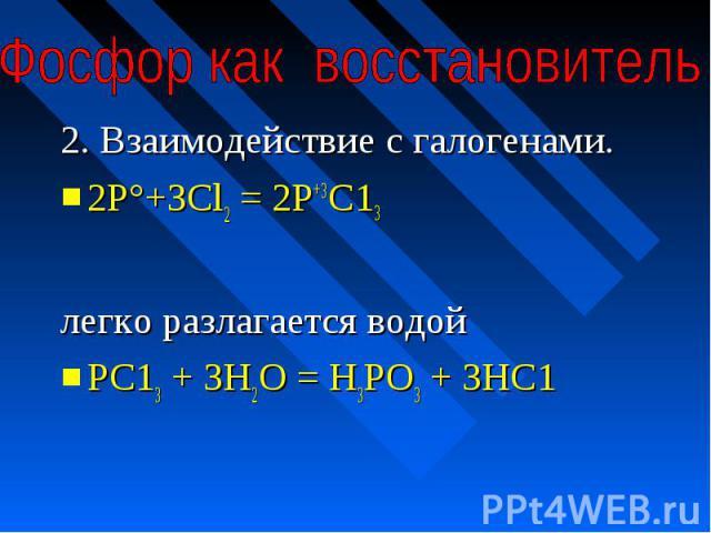 Фосфор как восстановитель 2. Взаимодействие с галогенами.2Р°+ЗСl2 = 2Р+3С13 легко разлагается водойРС13 + ЗН2О = Н3РО3 + ЗНС1