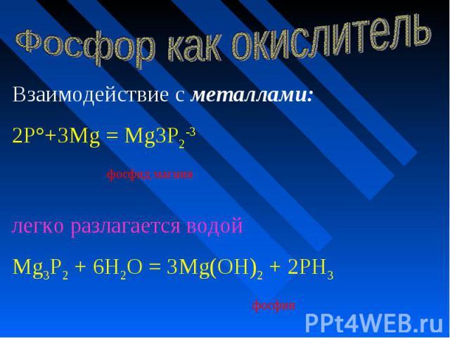 Фосфор как окислитель Взаимодействие с металлами:2P°+3Mg = Mg3P2-3 фосфид магниялегко разлагается водойMg3P2 + 6Н2О = 3Mg(OH)2 + 2РН3 фосфин