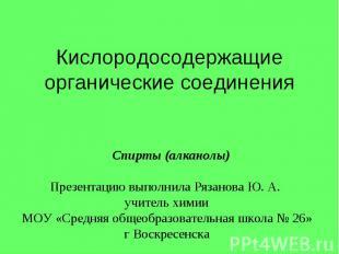 Кислородосодержащие органические соединения Cпирты (алканолы) Презентацию выполн
