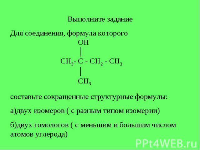 Выполните задание Для соединения, формула которого OH │ CH3- C - CH2 - CH3 │ CH3составьте сокращенные структурные формулы:а)двух изомеров ( с разным типом изомерии)б)двух гомологов ( с меньшим и большим числом атомов углерода)