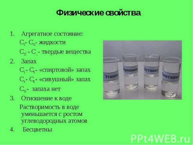 Физические свойства Агрегатное состояние:С1- С11- жидкостиС12 - С…- твердые веществаЗапахС1 - С3 - «спиртовой» запахС4 - С6 - «сивушный» запахС11 - запаха нетОтношение к воде Растворимость в воде уменьшается с ростом углеводородных атомов 4. Бесцветны