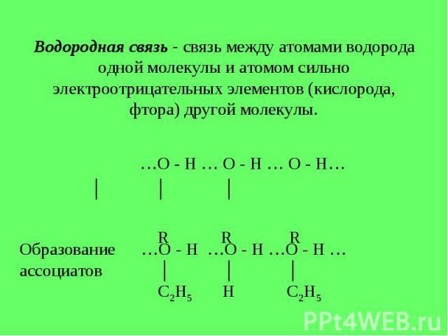 Водородная связь - связь между атомами водорода одной молекулы и атомом сильно электроотрицательных элементов (кислорода, фтора) другой молекулы. …О - Н … О - Н … О - Н… │ │ │ R R R Образование …О - Н …О - Н …О - Н …ассоциатов │ │ │ С2Н5 Н С2Н5