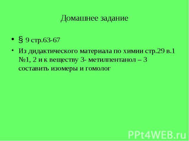 § 9 стр.63-67 Из дидактического материала по химии стр.29 в.1 №1, 2 и к веществу 3- метилпентанол – 3 составить изомеры и гомолог