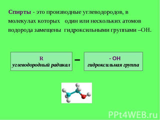 Спирты - это производные углеводородов, вмолекулах которых один или нескольких атомовводорода замещены гидроксильными группами –ОН. Rуглеводородный радикал - ОНгидроксильная группа