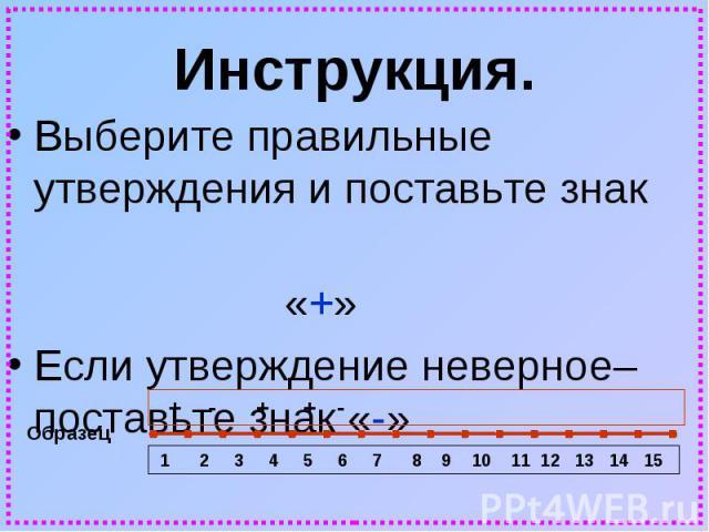 Инструкция.Выберите правильные утверждения и поставьте знак «+»Если утверждение неверное– поставьте знак «-»