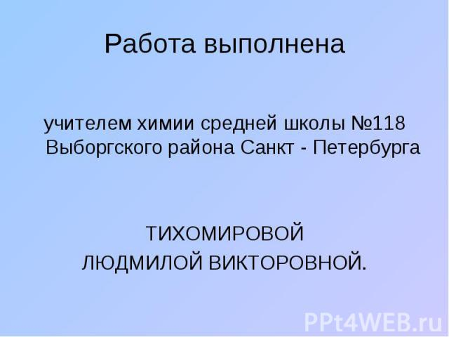 Работа выполнена учителем химии средней школы №118 Выборгского района Санкт - ПетербургаТИХОМИРОВОЙЛЮДМИЛОЙ ВИКТОРОВНОЙ.