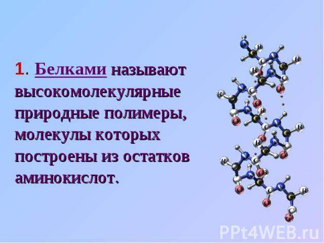 1. Белками называют высокомолекулярные природные полимеры, молекулы которых построены из остатков аминокислот.
