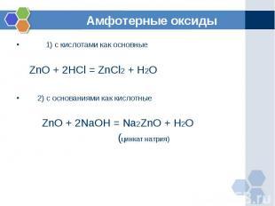 1) с кислотами как основные ZnO + 2HCl = ZnCl2 + H2O 2) с основаниями как кислот