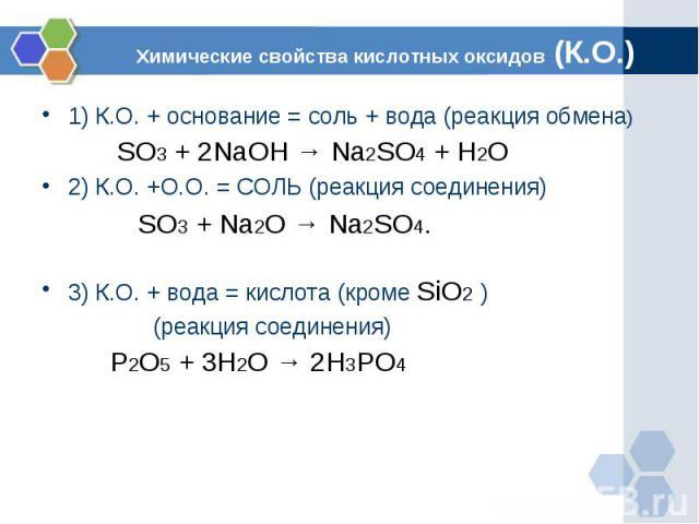 Химические свойства кислотных оксидов (К.О.) 1) К.О. + основание = соль + вода (реакция обмена) SO3 + 2NaOH → Na2SO4 + H2O 2) К.О. +О.О. = СОЛЬ (реакция соединения) SO3 + Na2O → Na2SO4.3) К.О. + вода = кислота (кроме SiO2 ) (реакция соединения) P2O…