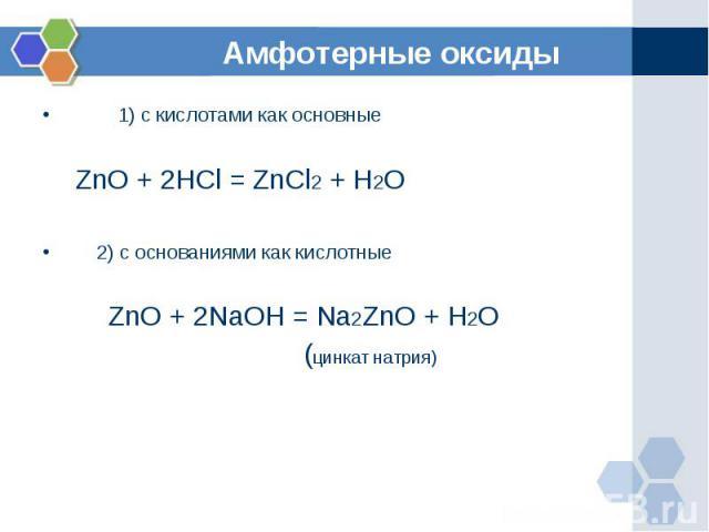 1) с кислотами как основные ZnO + 2HCl = ZnCl2 + H2O 2) с основаниями как кислотные ZnO + 2NaOH = Na2ZnO + H2O (цинкат натрия)
