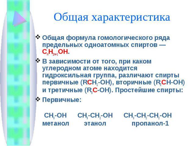 Общая характеристика Общая формула гомологического ряда предельных одноатомных спиртов — CnH2n+1OH. В зависимости от того, при каком углеродном атоме находится гидроксильная группа, различают спирты первичные (RCH2-OH), вторичные (R2CH-OH) и третичн…