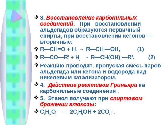 3. Восстановление карбонильных соединений. При восстановлении альдегидов образуются первичный спирты, при восстановлении кетонов — вторичные:R—CH=O + Н2 → R—CH2—OH, (1)R—CO—R' + Н2→ R—CH(OH) —R'. (2)Реакцию проводят, пропуск…