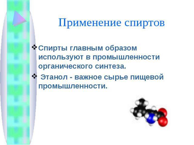 Спирты главным образом используют в промышленности органического синтеза. Этанол - важное сырье пищевой промышленности.