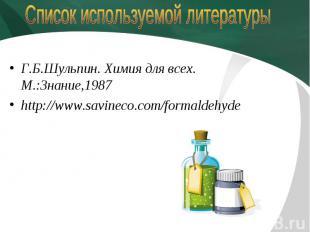 Список используемой литературы Г.Б.Шульпин. Химия для всех. М.:Знание,1987http:/