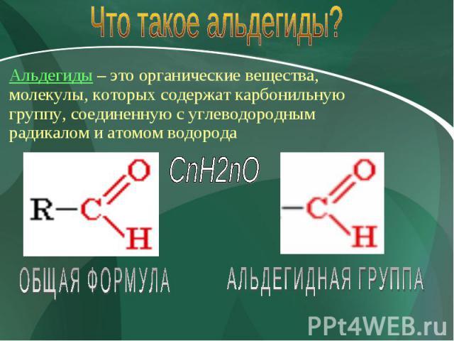 Что такое альдегиды? Альдегиды – это органические вещества, молекулы, которых содержат карбонильную группу, соединенную с углеводородным радикалом и атомом водорода CnH2nO ОБЩАЯ ФОРМУЛА