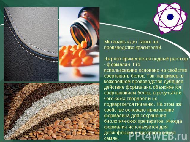 Метаналь идет также на производство красителей. Широко применяется водный раствор - формалин. Его использование основано на свойстве свертывать белок. Так, например, в кожевенном производстве дубящее действие формалина объясняется свертыванием белка…