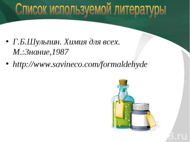 Список используемой литературы Г.Б.Шульпин. Химия для всех. М.:Знание,1987http://www.savineco.com/formaldehyde