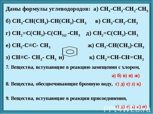 Даны формулы углеводородов: а) CH3-CH2-CH2-CH3 б) CH3-CH(CH3)-CH(CH3)-CH3 в) CH3-CH2-CH3 г) CH2=C(CH3)-C(CH3)2 -CH3 д) CH2=C(CH3)-CH3 е) CH3-C≡C- CH3 ж) CH3-CH(CH3)-CH3 з) CH≡C- CH2- CH3 и) к) CH2=CH-CH=CH2 7. Вещества, вступающие в реакцию замещени…