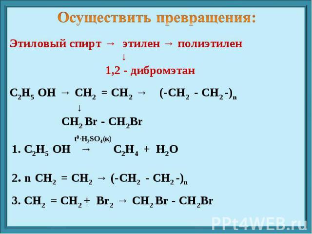 Осуществить превращения: Этиловый спирт → этилен → полиэтилен ↓ 1,2 - дибромэтан С2Н5 ОН → СН2 = СН2 → (-СН2 - СН2 -)n ↓ СН2 Br - СН2Br 1. С2Н5 ОН → С2Н4 + Н2О 2. n СН2 = СН2 → (-СН2 - СН2 -)n 3. СН2 = СН2 + Br2 → СН2 Br - СН2Br