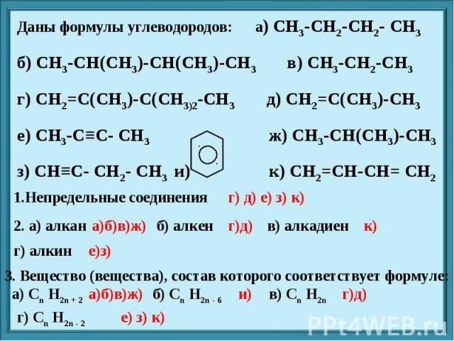Даны формулы углеводородов: а) CH3-CH2-CH2- CH3 б) CH3-CH(CH3)-CH(CH3)-CH3 в) CH3-CH2-CH3 г) CH2=C(CH3)-C(CH3)2-CH3 д) CH2=C(CH3)-CH3 е) CH3-C≡C- CH3 ж) CH3-CH(CH3)-CH3 з) CH≡C- CH2- CH3 и) к) CH2=CH-CH= CH2