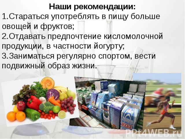 Наши рекомендации:Стараться употреблять в пищу больше овощей и фруктов;Отдавать предпочтение кисломолочной продукции, в частности йогурту;Заниматься регулярно спортом, вести подвижный образ жизни.