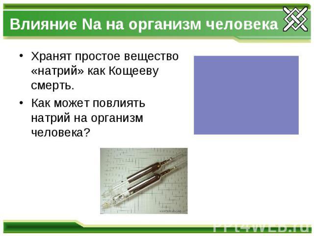 Влияние Na на организм человекаХранят простое вещество «натрий» как Кощееву смерть.Как может повлиять натрий на организм человека?