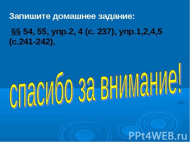 Запишите домашнее задание: §§ 54, 55, упр.2, 4 (с. 237), упр.1,2,4,5 (с.241-242). спасибо за внимание!