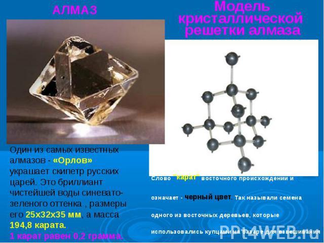 Модель кристаллической решетки алмаза Один из самых известных алмазов - «Орлов» украшает скипетр русских царей. Это бриллиант чистейшей воды синевато-зеленого оттенка , размеры его 25х32х35 мм, а масса 194,8 карата.1 карат равен 0,2 грамма. Слово