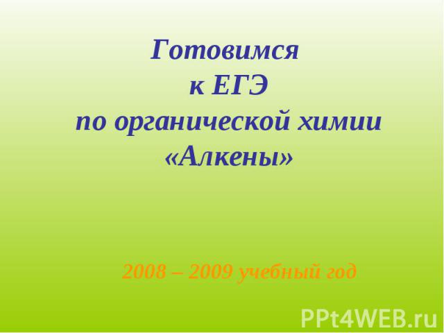 Готовимся к ЕГЭпо органической химии«Алкены»2008 – 2009 учебный год